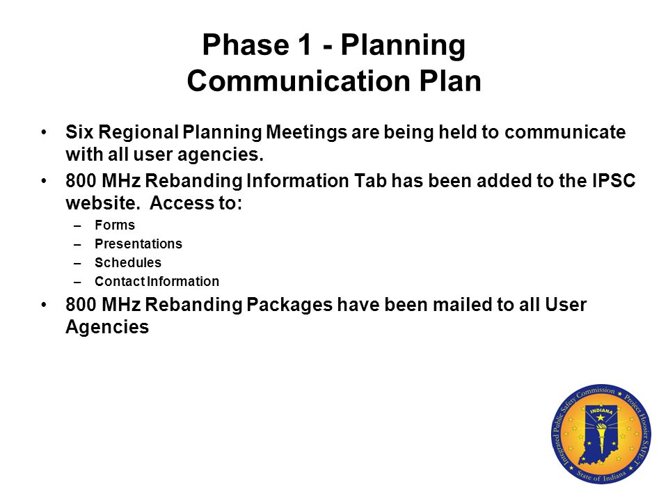Phase 1 - Planning Communication Plan Six Regional Planning Meetings are being held to communicate with all user agencies. 800 MHz Rebanding Informati