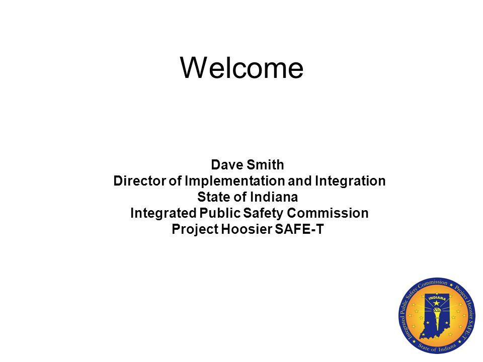 Welcome Dave Smith Director of Implementation and Integration State of Indiana Integrated Public Safety Commission Project Hoosier SAFE-T