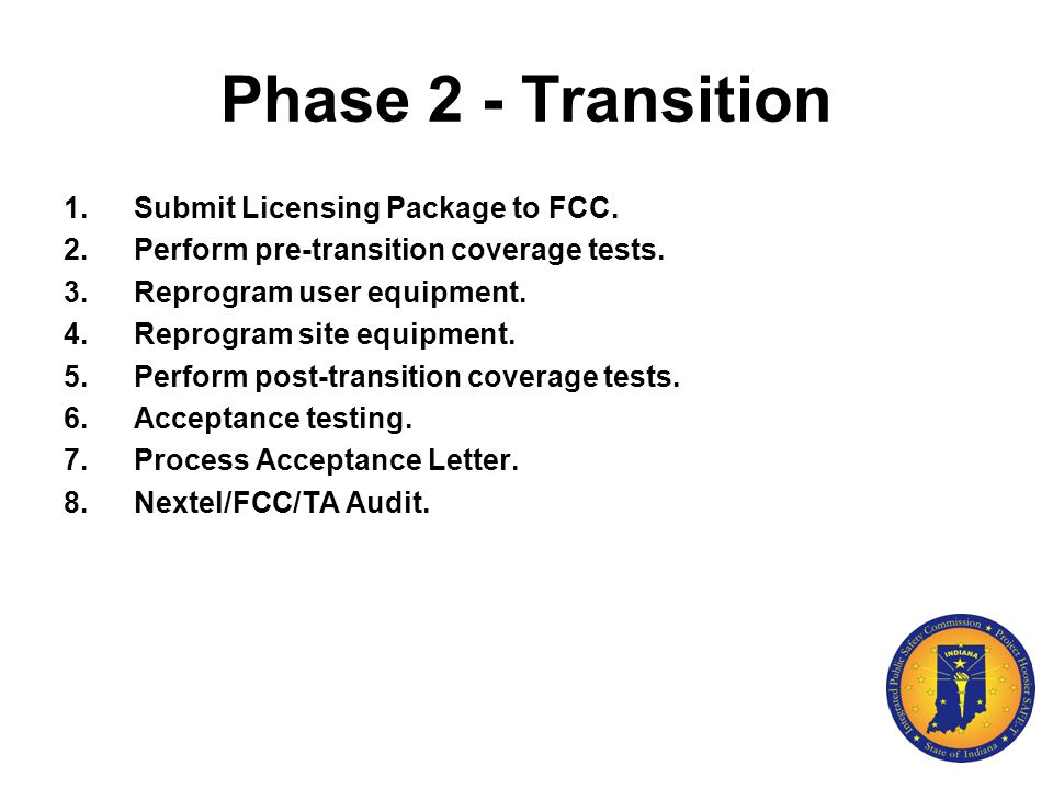 Phase 2 - Transition 1.Submit Licensing Package to FCC. 2.Perform pre-transition coverage tests. 3.Reprogram user equipment. 4.Reprogram site equipmen