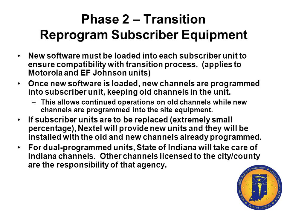 Phase 2 – Transition Reprogram Subscriber Equipment New software must be loaded into each subscriber unit to ensure compatibility with transition proc