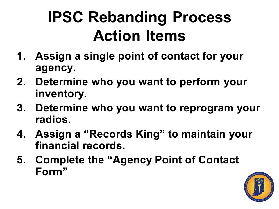 IPSC Rebanding Process Action Items 1.Assign a single point of contact for your agency. 2.Determine who you want to perform your inventory. 3.Determin