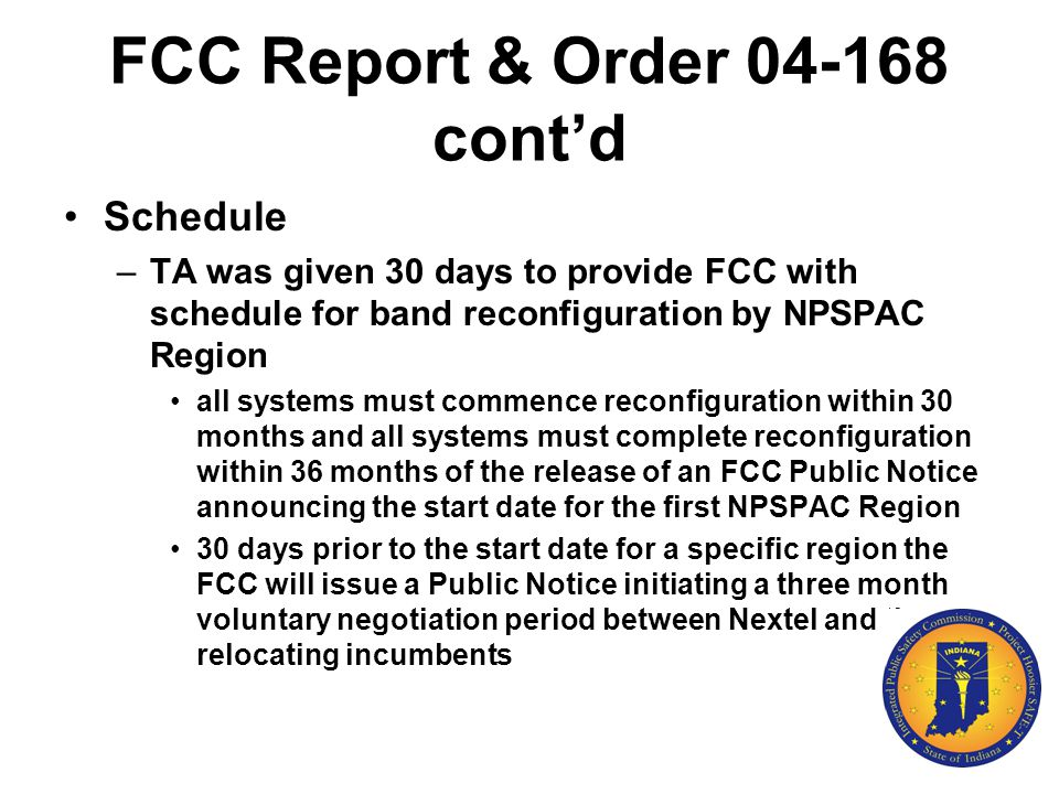 FCC Report & Order 04-168 cont'd Schedule –TA was given 30 days to provide FCC with schedule for band reconfiguration by NPSPAC Region all systems mus