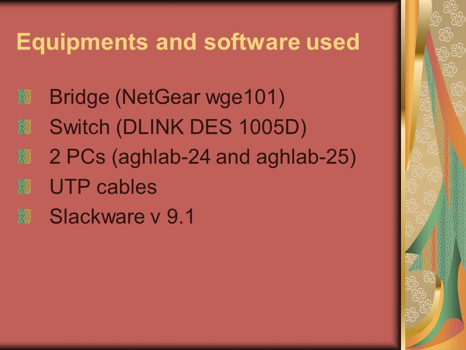 Equipments and software used Bridge (NetGear wge101) Switch (DLINK DES 1005D) 2 PCs (aghlab-24 and aghlab-25) UTP cables Slackware v 9.1