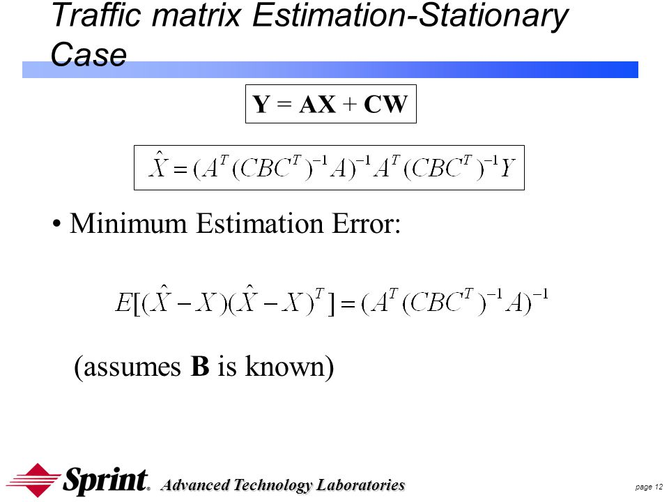 Advanced Technology Laboratories page 12 Traffic matrix Estimation-Stationary Case Y = AX + CW Minimum Estimation Error: (assumes B is known)