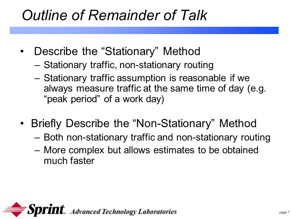 Advanced Technology Laboratories page 7 Outline of Remainder of Talk Describe the Stationary Method –Stationary traffic, non-stationary routing –Stationary traffic assumption is reasonable if we always measure traffic at the same time of day (e.g.