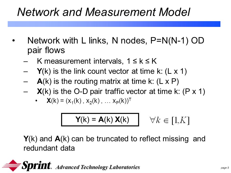 Advanced Technology Laboratories page 8 Network and Measurement Model Network with L links, N nodes, P=N(N-1) OD pair flows –K measurement intervals, 1 ≤ k ≤ K –Y(k) is the link count vector at time k: (L x 1) –A(k) is the routing matrix at time k: (L x P) –X(k) is the O-D pair traffic vector at time k: (P x 1) X(k) = (x 1 (k), x 2 (k), … x P (k)) T Y(k) = A(k) X(k) Y(k) and A(k) can be truncated to reflect missing and redundant data