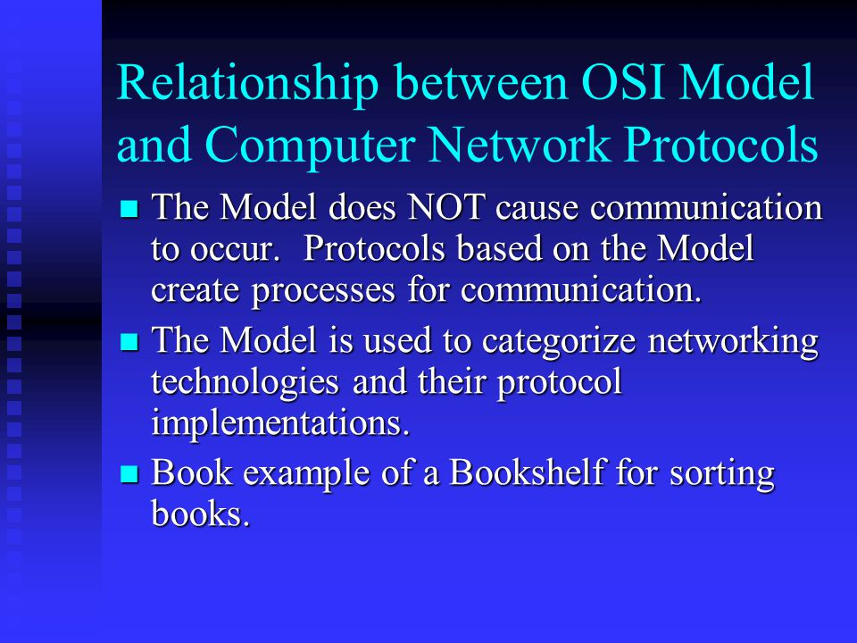 Relationship between OSI Model and Computer Network Protocols The Model does NOT cause communication to occur.