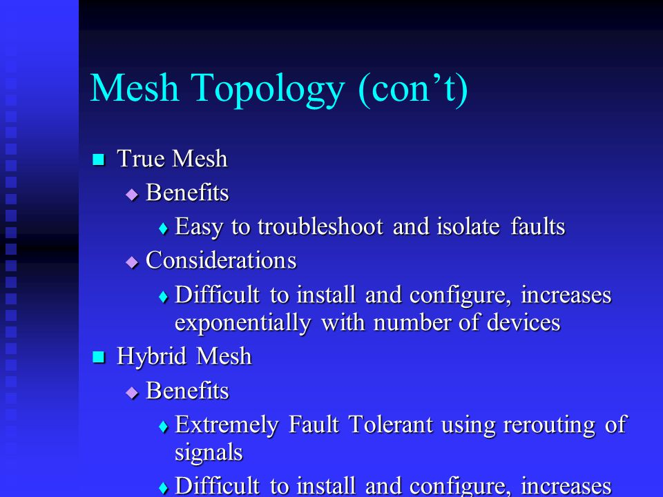Mesh Topology (con't) True Mesh True Mesh  Benefits  Easy to troubleshoot and isolate faults  Considerations  Difficult to install and configure, increases exponentially with number of devices Hybrid Mesh Hybrid Mesh  Benefits  Extremely Fault Tolerant using rerouting of signals  Difficult to install and configure, increases with more devices  Considerations  Can be difficult to troubleshoot and isolate faults