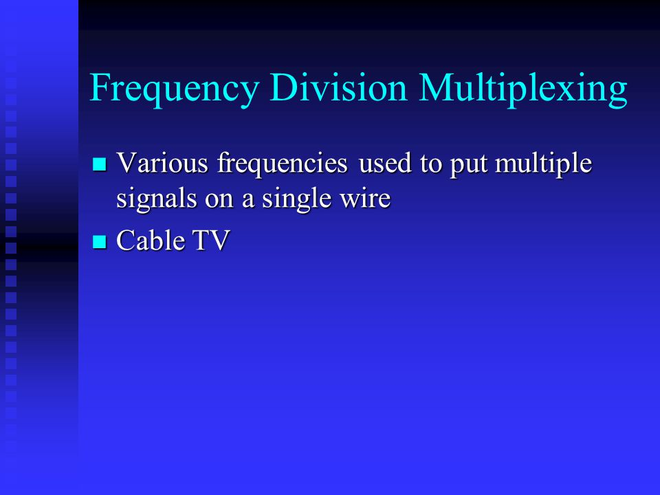 Frequency Division Multiplexing Various frequencies used to put multiple signals on a single wire Various frequencies used to put multiple signals on a single wire Cable TV Cable TV