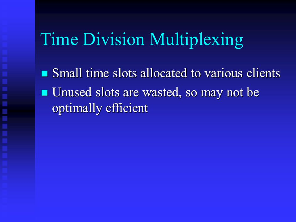 Time Division Multiplexing Small time slots allocated to various clients Small time slots allocated to various clients Unused slots are wasted, so may not be optimally efficient Unused slots are wasted, so may not be optimally efficient