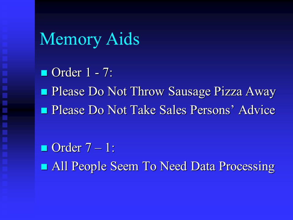 Memory Aids Order 1 - 7: Order 1 - 7: Please Do Not Throw Sausage Pizza Away Please Do Not Throw Sausage Pizza Away Please Do Not Take Sales Persons' Advice Please Do Not Take Sales Persons' Advice Order 7 – 1: Order 7 – 1: All People Seem To Need Data Processing All People Seem To Need Data Processing