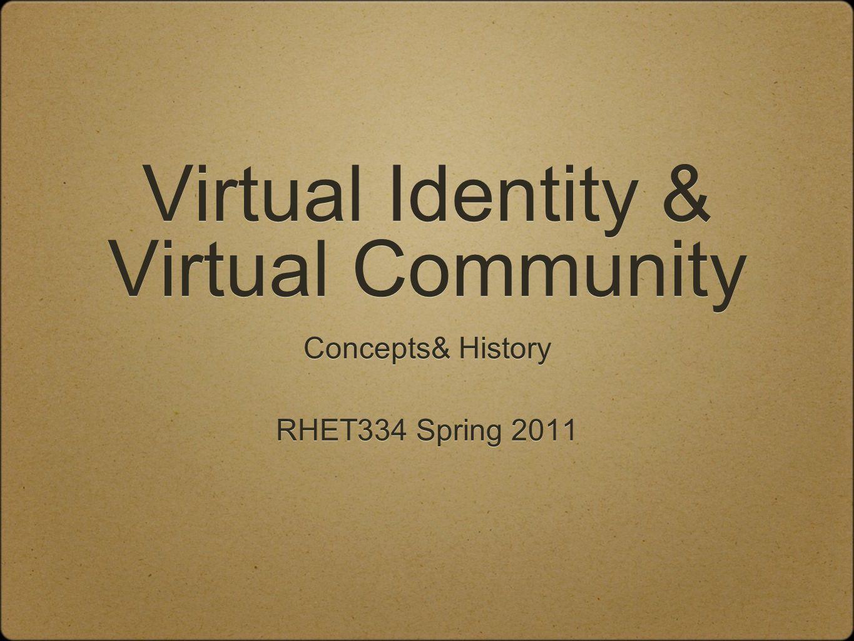 Virtual Identity & Virtual Community Concepts& History RHET334 Spring 2011 Concepts& History RHET334 Spring 2011