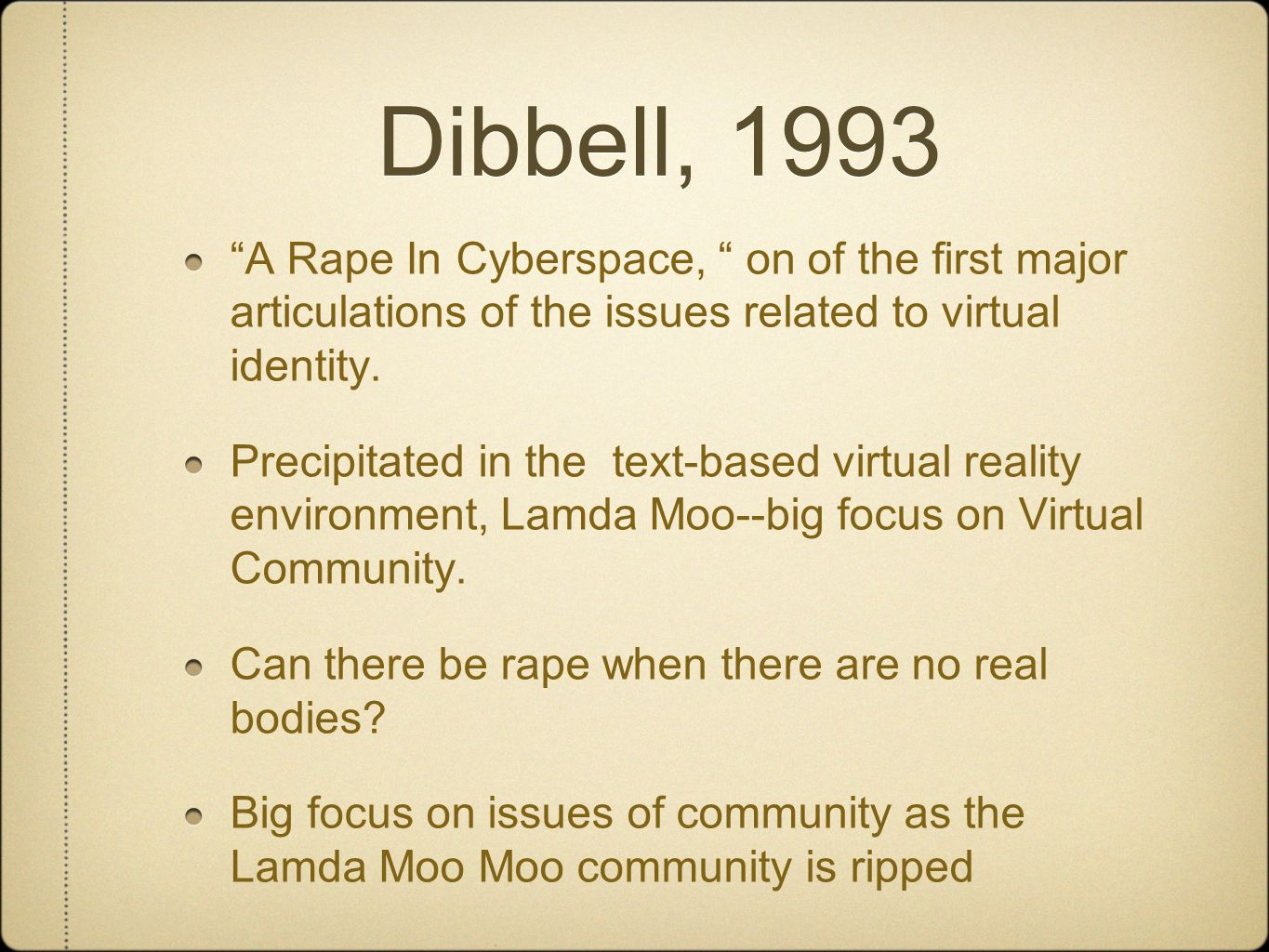 Dibbell, 1993 A Rape In Cyberspace, on of the first major articulations of the issues related to virtual identity.