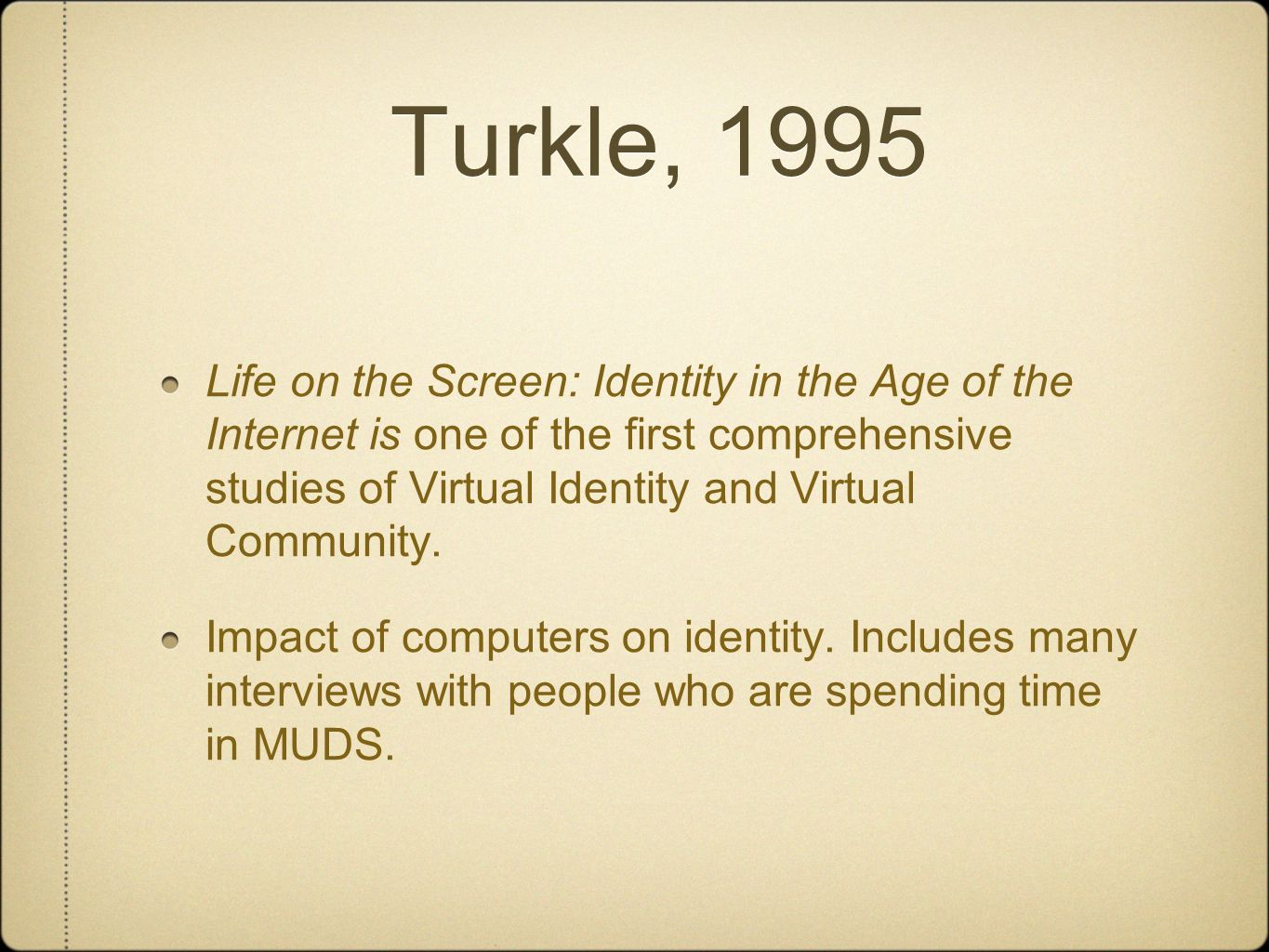 Turkle, 1995 Life on the Screen: Identity in the Age of the Internet is one of the first comprehensive studies of Virtual Identity and Virtual Community.