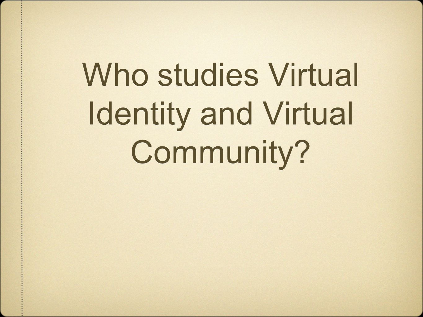 Who studies Virtual Identity and Virtual Community