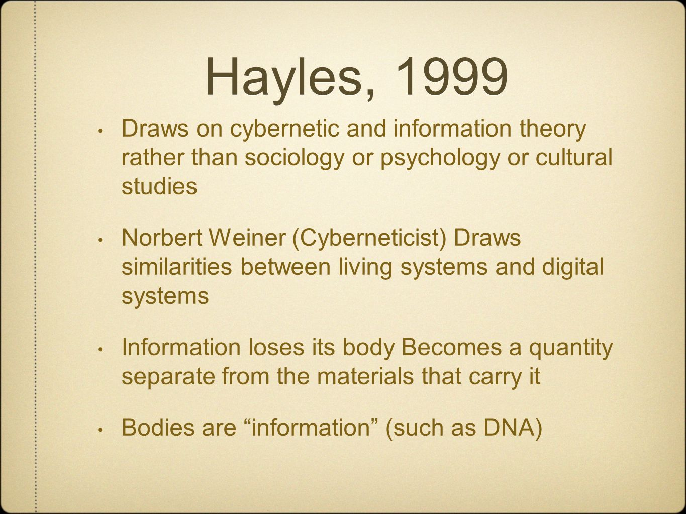 Hayles, 1999 Draws on cybernetic and information theory rather than sociology or psychology or cultural studies Norbert Weiner (Cyberneticist) Draws similarities between living systems and digital systems Information loses its body Becomes a quantity separate from the materials that carry it Bodies are information (such as DNA)