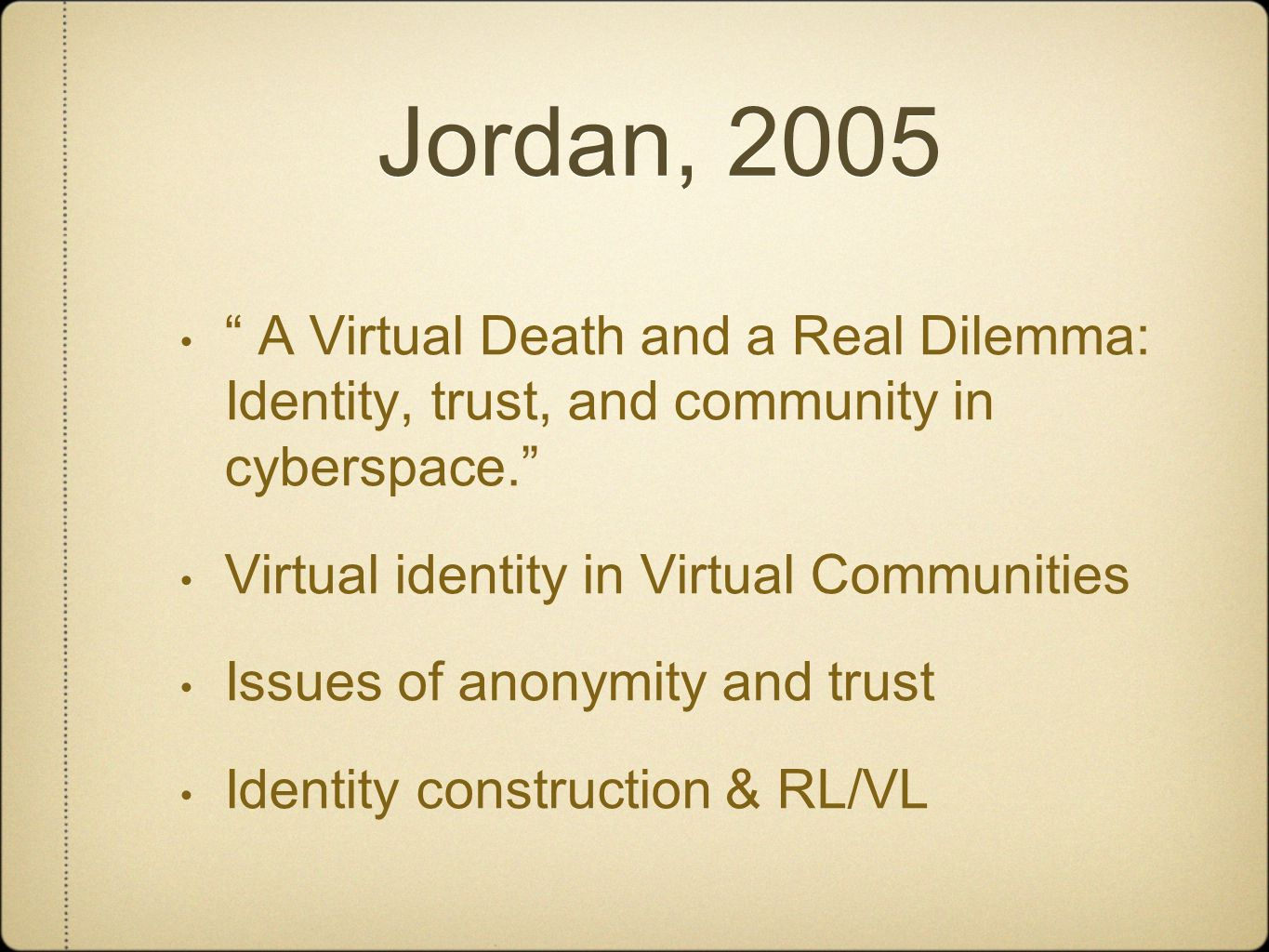 Jordan, 2005 A Virtual Death and a Real Dilemma: Identity, trust, and community in cyberspace. Virtual identity in Virtual Communities Issues of anonymity and trust Identity construction & RL/VL