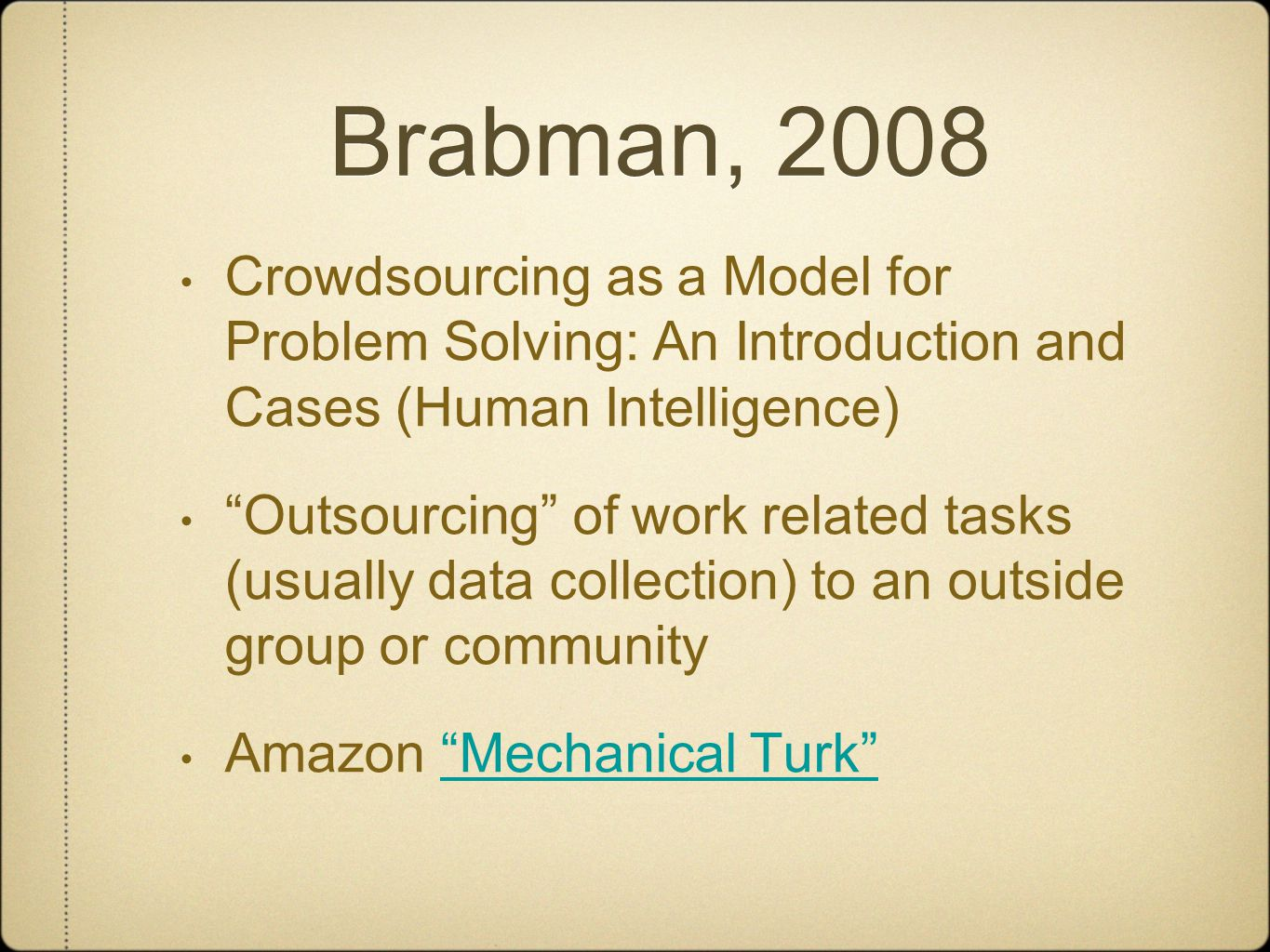 Brabman, 2008 Crowdsourcing as a Model for Problem Solving: An Introduction and Cases (Human Intelligence) Outsourcing of work related tasks (usually data collection) to an outside group or community Amazon Mechanical Turk Mechanical Turk