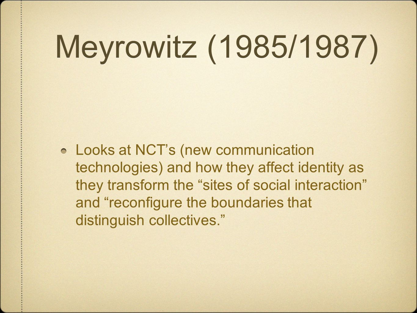 Meyrowitz (1985/1987) Looks at NCT's (new communication technologies) and how they affect identity as they transform the sites of social interaction and reconfigure the boundaries that distinguish collectives.