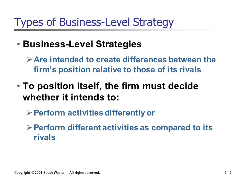 Copyright © 2004 South-Western. All rights reserved.4–13 Types of Business-Level Strategy Business-Level Strategies  Are intended to create differenc
