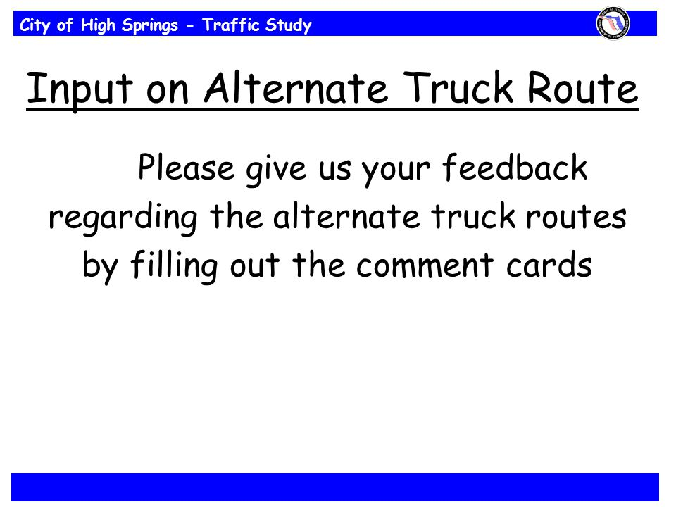 City of High Springs - Traffic Study Input on Alternate Truck Route Please give us your feedback regarding the alternate truck routes by filling out the comment cards