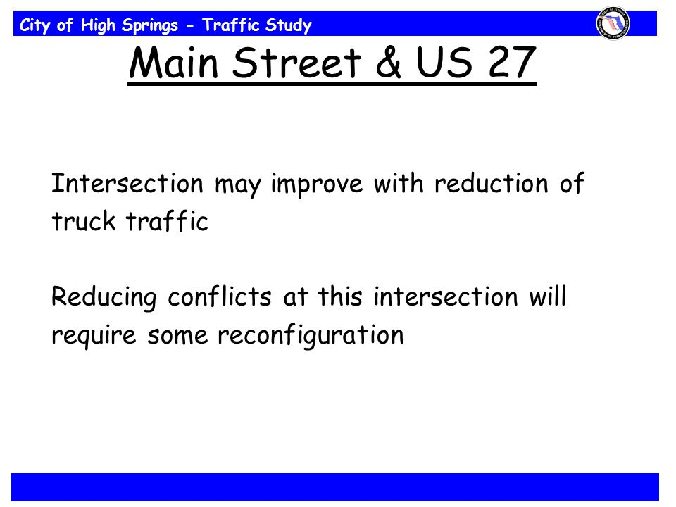 City of High Springs - Traffic Study Main Street & US 27 Intersection may improve with reduction of truck traffic Reducing conflicts at this intersect