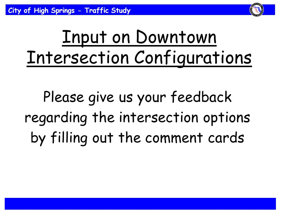 City of High Springs - Traffic Study Input on Downtown Intersection Configurations Please give us your feedback regarding the intersection options by filling out the comment cards