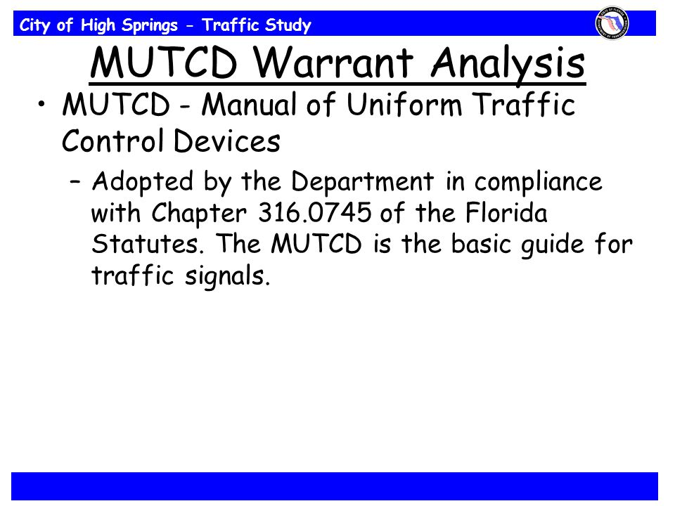City of High Springs - Traffic Study MUTCD Warrant Analysis MUTCD - Manual of Uniform Traffic Control Devices –Adopted by the Department in compliance with Chapter 316.0745 of the Florida Statutes.
