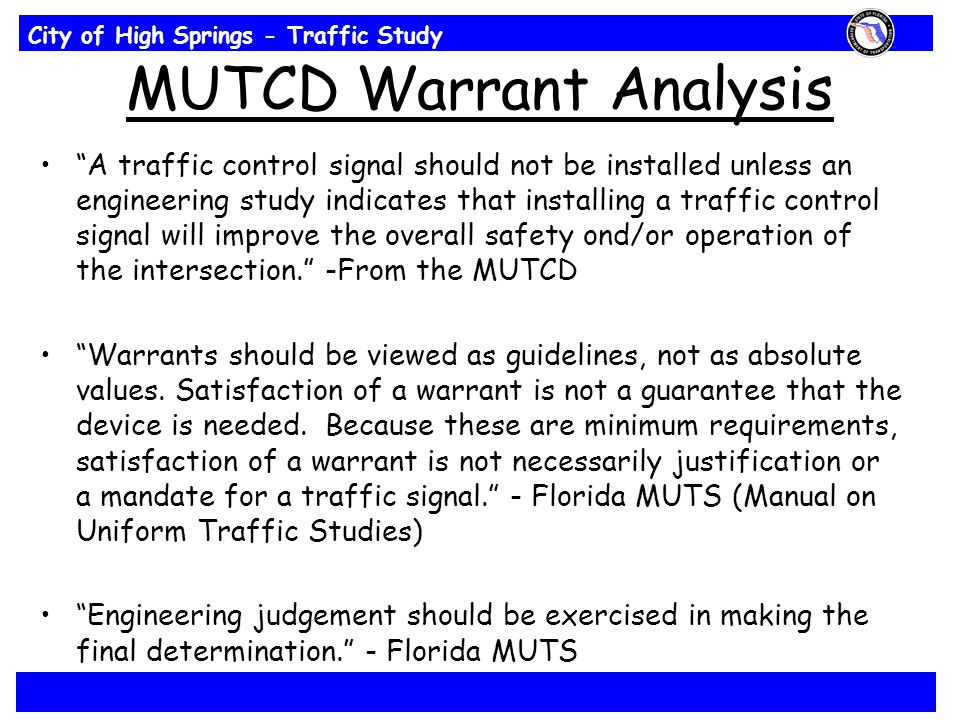 City of High Springs - Traffic Study MUTCD Warrant Analysis A traffic control signal should not be installed unless an engineering study indicates that installing a traffic control signal will improve the overall safety ond/or operation of the intersection. -From the MUTCD Warrants should be viewed as guidelines, not as absolute values.