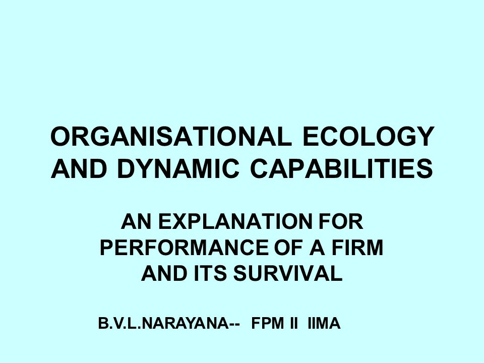 ORGANISATIONAL ECOLOGY AND DYNAMIC CAPABILITIES AN EXPLANATION FOR PERFORMANCE OF A FIRM AND ITS SURVIVAL B.V.L.NARAYANA-- FPM II IIMA