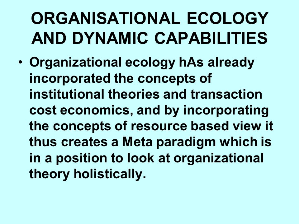 ORGANISATIONAL ECOLOGY AND DYNAMIC CAPABILITIES Organizational ecology hAs already incorporated the concepts of institutional theories and transaction cost economics, and by incorporating the concepts of resource based view it thus creates a Meta paradigm which is in a position to look at organizational theory holistically.