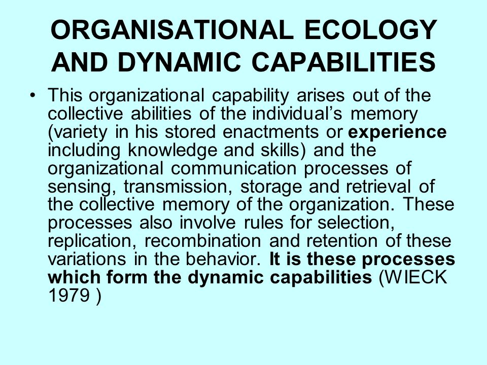 ORGANISATIONAL ECOLOGY AND DYNAMIC CAPABILITIES This organizational capability arises out of the collective abilities of the individual's memory (variety in his stored enactments or experience including knowledge and skills) and the organizational communication processes of sensing, transmission, storage and retrieval of the collective memory of the organization.