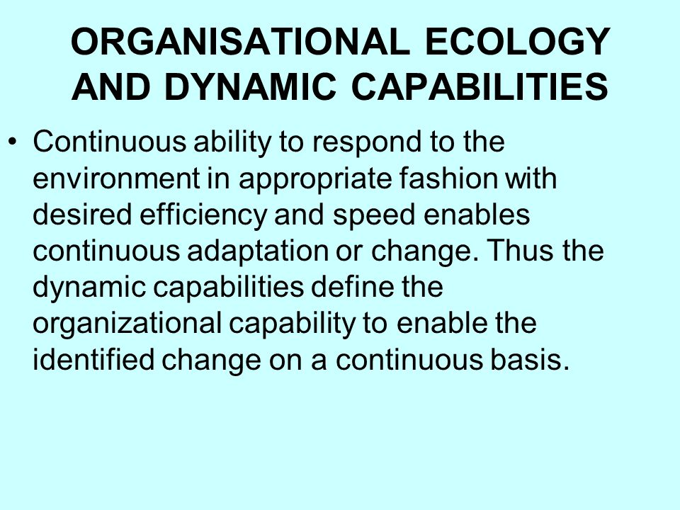 ORGANISATIONAL ECOLOGY AND DYNAMIC CAPABILITIES Continuous ability to respond to the environment in appropriate fashion with desired efficiency and speed enables continuous adaptation or change.
