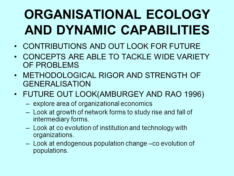 ORGANISATIONAL ECOLOGY AND DYNAMIC CAPABILITIES CONTRIBUTIONS AND OUT LOOK FOR FUTURE CONCEPTS ARE ABLE TO TACKLE WIDE VARIETY OF PROBLEMS METHODOLOGICAL RIGOR AND STRENGTH OF GENERALISATION FUTURE OUT LOOK(AMBURGEY AND RAO 1996) –explore area of organizational economics –Look at growth of network forms to study rise and fall of intermediary forms.