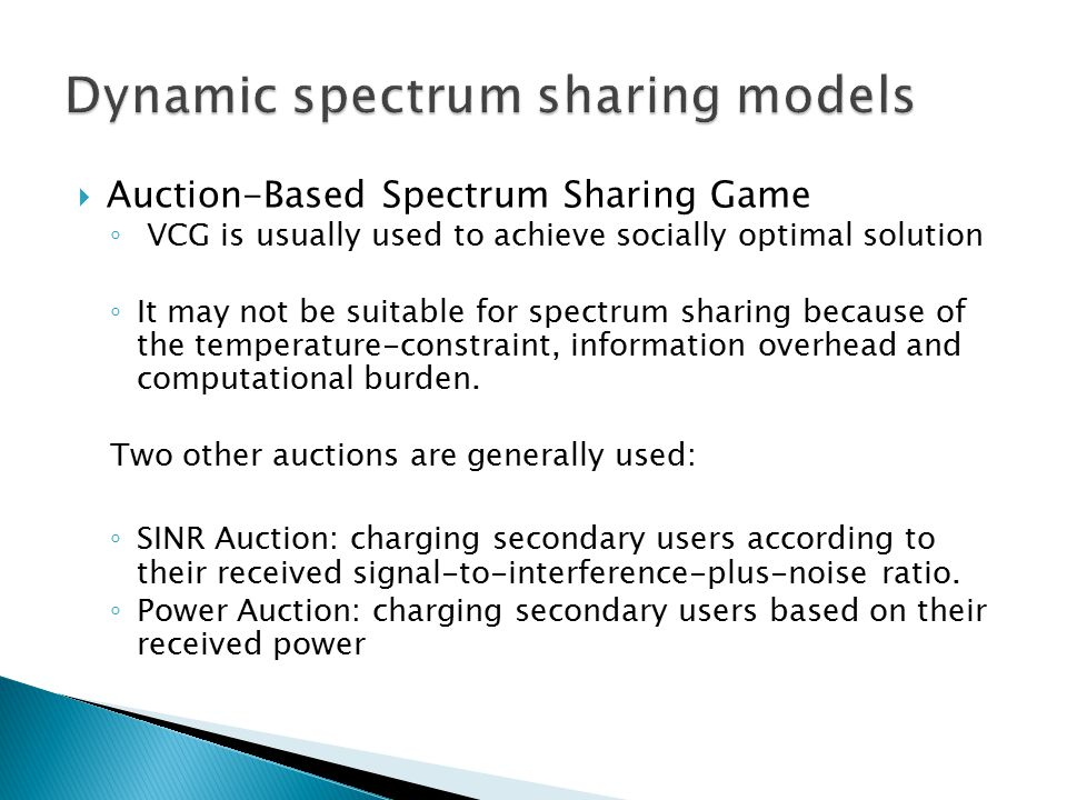  Auction-Based Spectrum Sharing Game ◦ VCG is usually used to achieve socially optimal solution ◦ It may not be suitable for spectrum sharing because of the temperature-constraint, information overhead and computational burden.