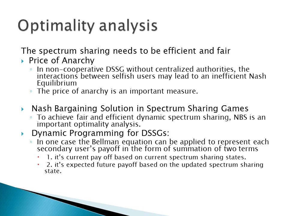 The spectrum sharing needs to be efficient and fair  Price of Anarchy ◦ In non-cooperative DSSG without centralized authorities, the interactions between selfish users may lead to an inefficient Nash Equilibrium ◦ The price of anarchy is an important measure.