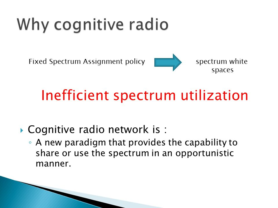 Fixed Spectrum Assignment policy spectrum white spaces Inefficient spectrum utilization  Cognitive radio network is : ◦ A new paradigm that provides the capability to share or use the spectrum in an opportunistic manner.