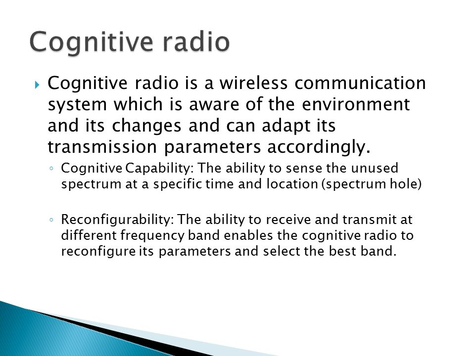  Cognitive radio is a wireless communication system which is aware of the environment and its changes and can adapt its transmission parameters accor