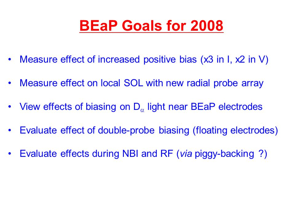BEaP Goals for 2008 Measure effect of increased positive bias (x3 in I, x2 in V) Measure effect on local SOL with new radial probe array View effects of biasing on D  light near BEaP electrodes Evaluate effect of double-probe biasing (floating electrodes) Evaluate effects during NBI and RF (via piggy-backing ?)