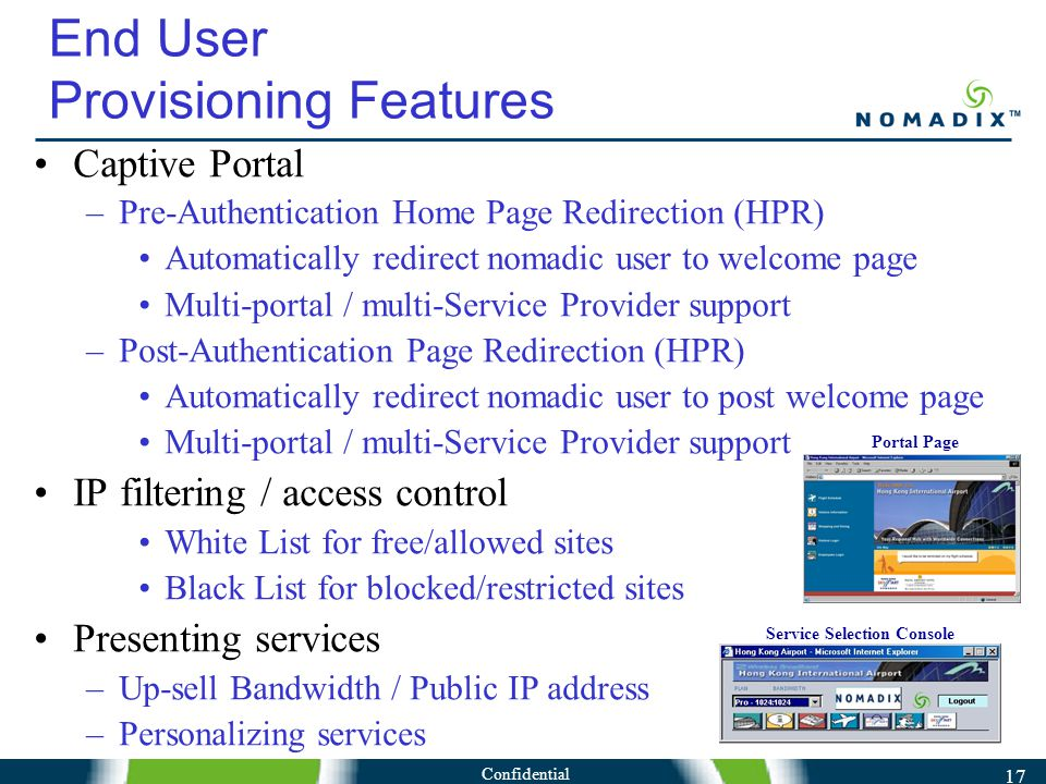Confidential 17 Captive Portal –Pre-Authentication Home Page Redirection (HPR) Automatically redirect nomadic user to welcome page Multi-portal / multi-Service Provider support –Post-Authentication Page Redirection (HPR) Automatically redirect nomadic user to post welcome page Multi-portal / multi-Service Provider support IP filtering / access control White List for free/allowed sites Black List for blocked/restricted sites Presenting services –Up-sell Bandwidth / Public IP address –Personalizing services End User Provisioning Features Portal Page Service Selection Console