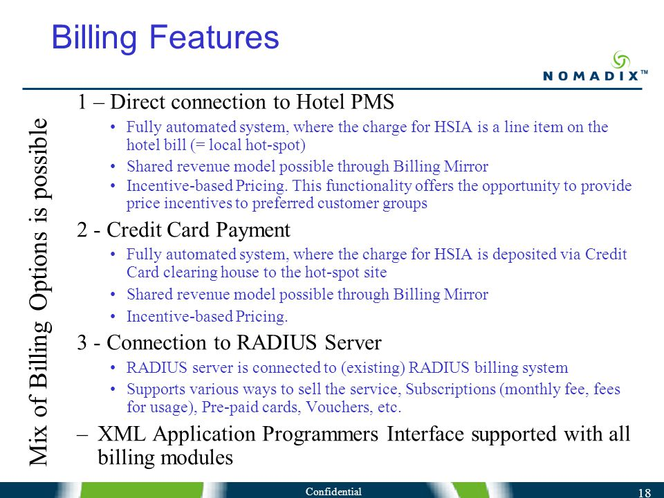 Confidential 18 Billing Features 1 – Direct connection to Hotel PMS Fully automated system, where the charge for HSIA is a line item on the hotel bill (= local hot-spot) Shared revenue model possible through Billing Mirror Incentive-based Pricing.