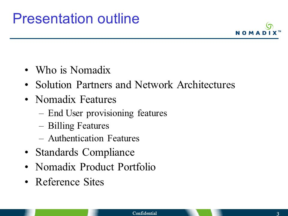 3 Presentation outline Who is Nomadix Solution Partners and Network Architectures Nomadix Features –End User provisioning features –Billing Features –Authentication Features Standards Compliance Nomadix Product Portfolio Reference Sites