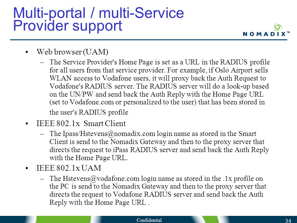 Confidential 34 Multi-portal / multi-Service Provider support Web browser (UAM) –The Service Provider s Home Page is set as a URL in the RADIUS profile for all users from that service provider.