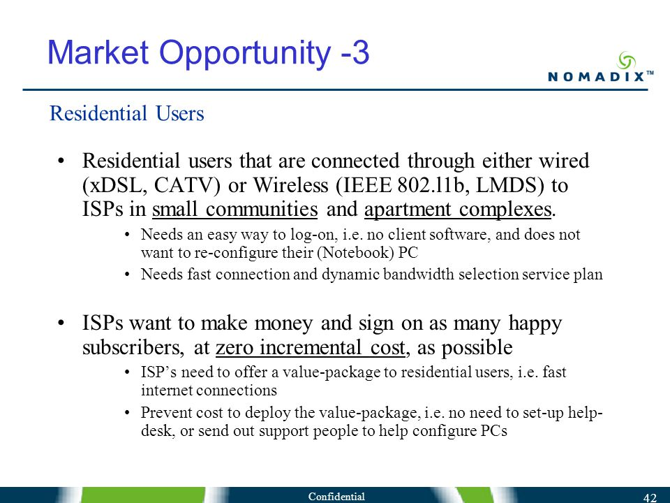 Confidential 42 Market Opportunity -3 Residential users that are connected through either wired (xDSL, CATV) or Wireless (IEEE 802.l1b, LMDS) to ISPs in small communities and apartment complexes.