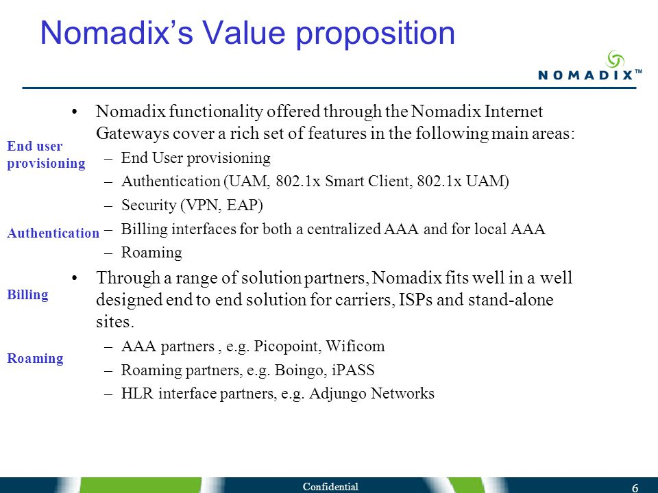 Confidential 6 Nomadix's Value proposition Nomadix functionality offered through the Nomadix Internet Gateways cover a rich set of features in the following main areas: –End User provisioning –Authentication (UAM, 802.1x Smart Client, 802.1x UAM) –Security (VPN, EAP) –Billing interfaces for both a centralized AAA and for local AAA –Roaming Through a range of solution partners, Nomadix fits well in a well designed end to end solution for carriers, ISPs and stand-alone sites.