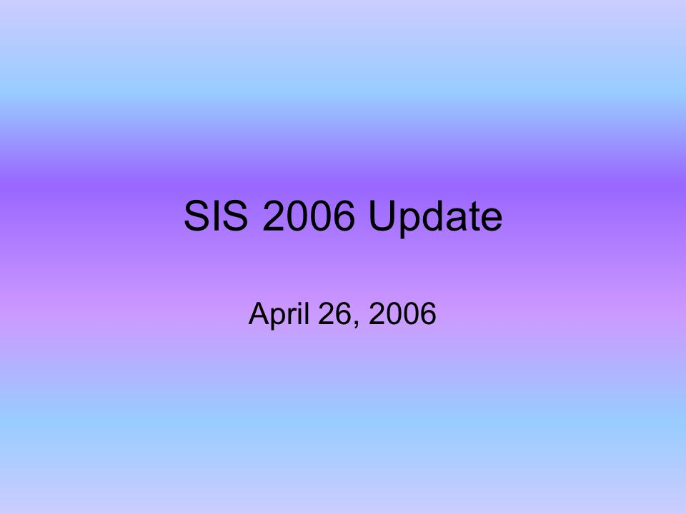 SIS 2006 Update April 26, 2006