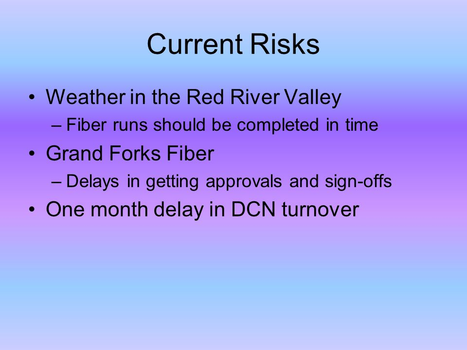 Current Risks Weather in the Red River Valley –Fiber runs should be completed in time Grand Forks Fiber –Delays in getting approvals and sign-offs One month delay in DCN turnover