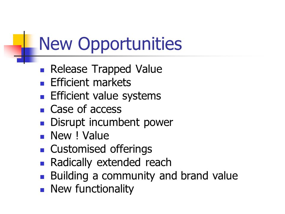 New Opportunities Release Trapped Value Efficient markets Efficient value systems Case of access Disrupt incumbent power New .