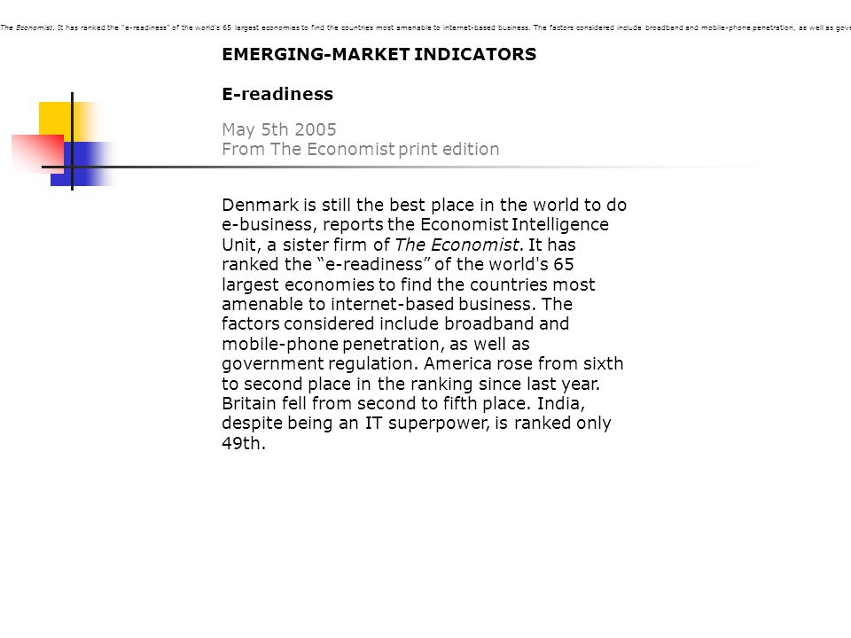 EMERGING-MARKET INDICATORS E-readiness May 5th 2005 From The Economist print edition Denmark is still the best place in the world to do e-business, reports the Economist Intelligence Unit, a sister firm of The Economist.