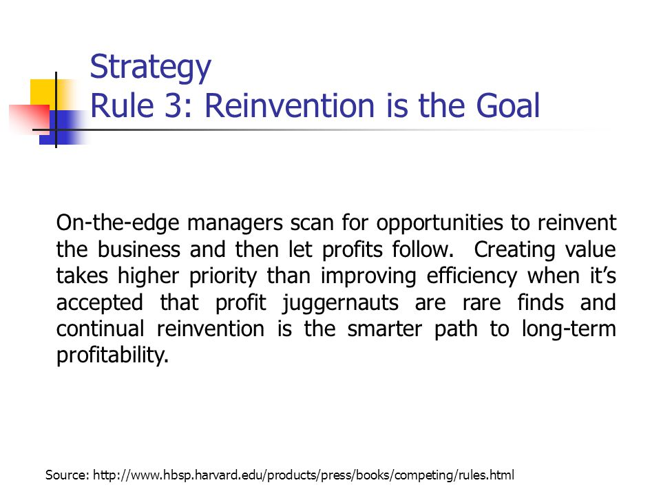 Strategy Rule 3: Reinvention is the Goal On-the-edge managers scan for opportunities to reinvent the business and then let profits follow.